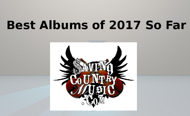 Saving Country Music's Best Country Albums of 2017 So Far